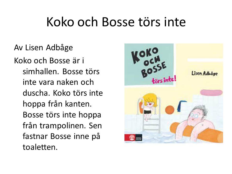 Koko och Bosse törs inte Av Lisen Adbåge Koko och Bosse är i simhallen. Bosse törs inte vara naken och duscha. Koko törs inte hoppa från kanten. Bosse