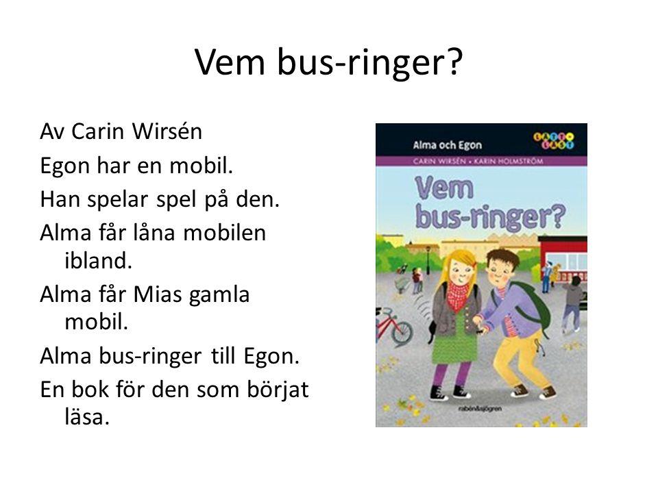 Vem bus-ringer? Av Carin Wirsén Egon har en mobil. Han spelar spel på den. Alma får låna mobilen ibland. Alma får Mias gamla mobil. Alma bus-ringer ti