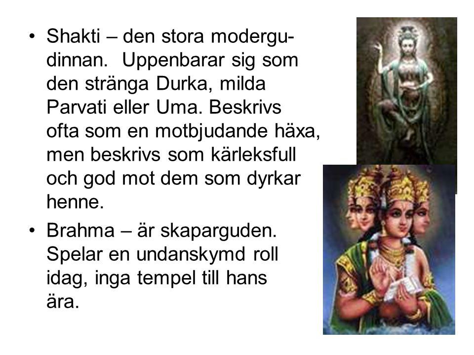 Shakti – den stora modergu- dinnan. Uppenbarar sig som den stränga Durka, milda Parvati eller Uma. Beskrivs ofta som en motbjudande häxa, men beskrivs