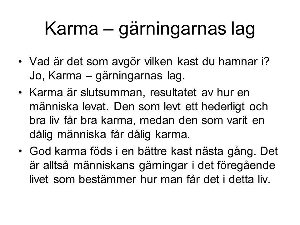 Karma – gärningarnas lag Vad är det som avgör vilken kast du hamnar i? Jo, Karma – gärningarnas lag. Karma är slutsumman, resultatet av hur en människ