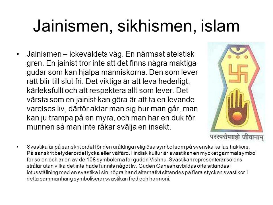 Jainismen, sikhismen, islam Jainismen – ickevåldets väg. En närmast ateistisk gren. En jainist tror inte att det finns några mäktiga gudar som kan hjä