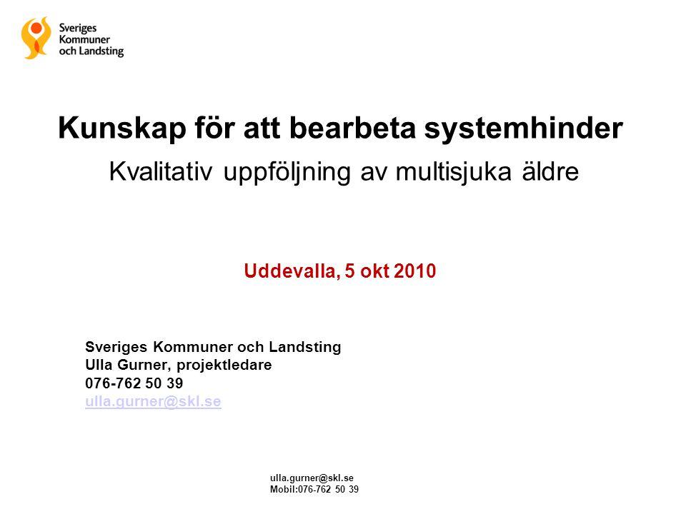 ulla.gurner@skl.se Mobil:076-762 50 39 Kunskap för att bearbeta systemhinder Kvalitativ uppföljning av multisjuka äldre Uddevalla, 5 okt 2010 Sveriges
