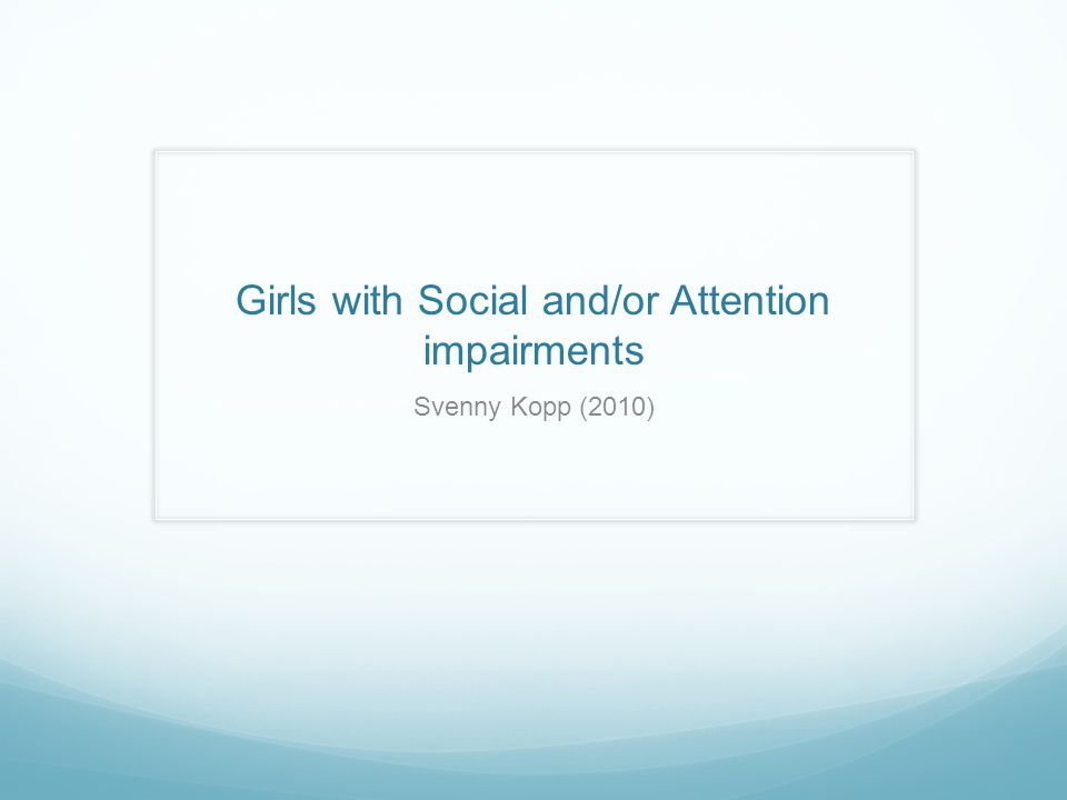 Girls with Social and/or Attention impairments Svenny Kopp (2010)