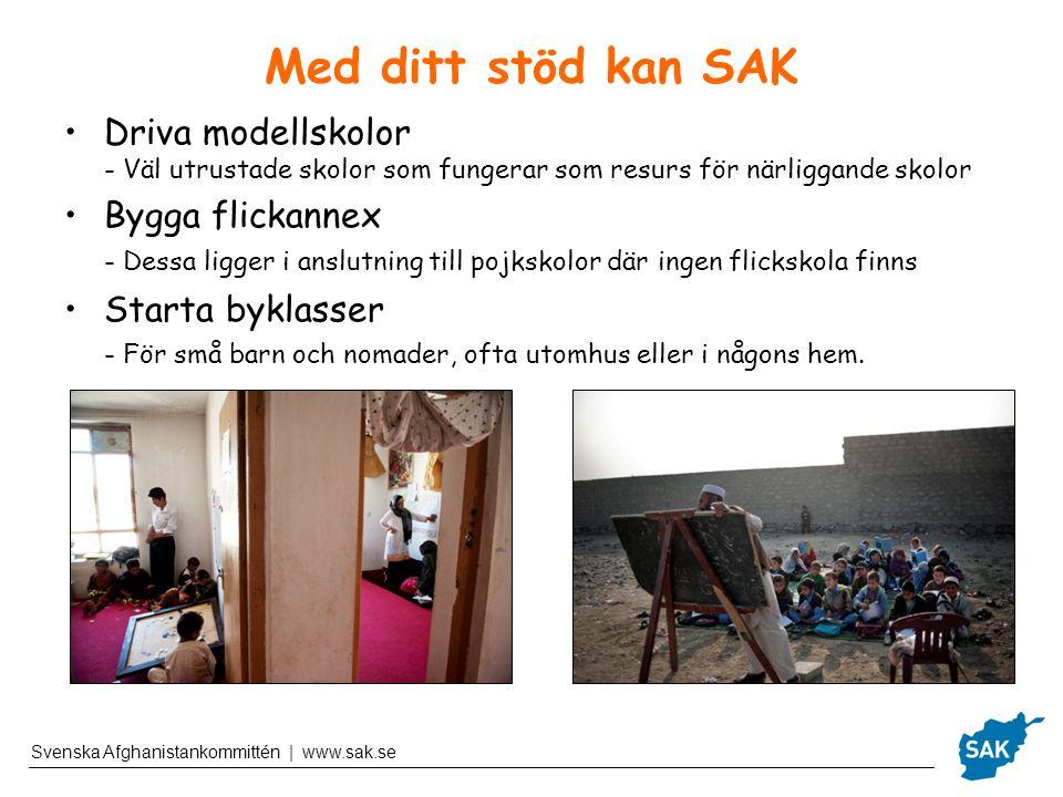 Svenska Afghanistankommittén | www.sak.se Med ditt stöd kan SAK Driva modellskolor - Väl utrustade skolor som fungerar som resurs för närliggande skolor Bygga flickannex - Dessa ligger i anslutning till pojkskolor där ingen flickskola finns Starta byklasser - För små barn och nomader, ofta utomhus eller i någons hem.