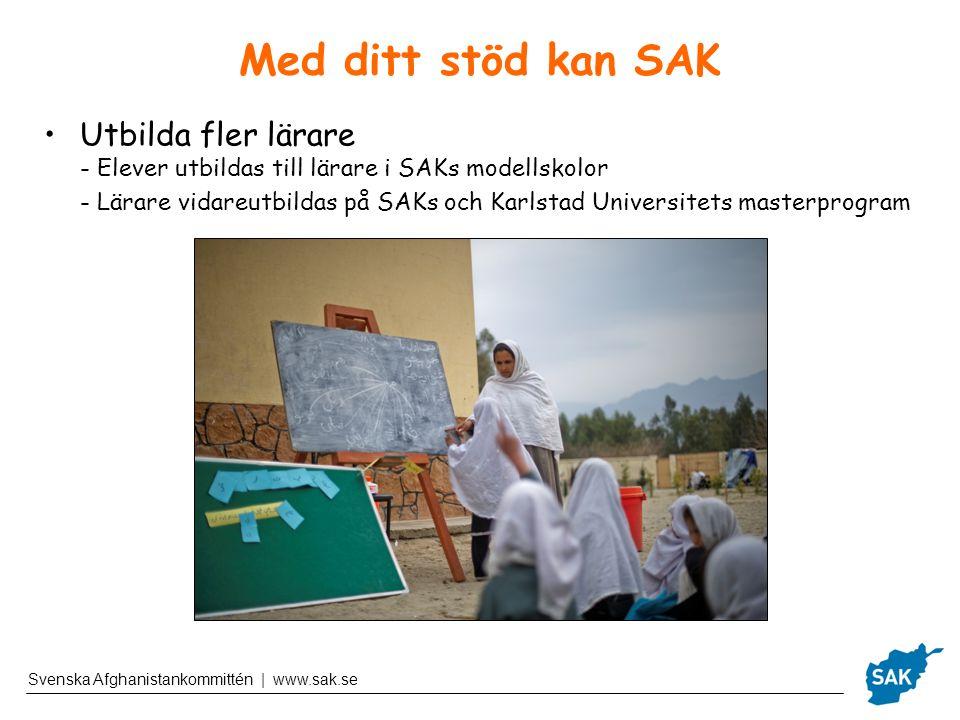 Svenska Afghanistankommittén | www.sak.se Med ditt stöd kan SAK Utbilda fler lärare - Elever utbildas till lärare i SAKs modellskolor - Lärare vidareutbildas på SAKs och Karlstad Universitets masterprogram