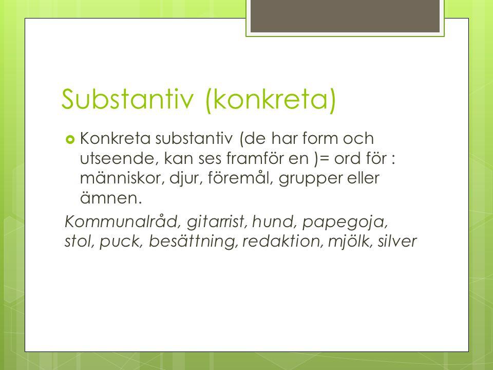 Substantiv (konkreta)  Konkreta substantiv (de har form och utseende, kan ses framför en )= ord för : människor, djur, föremål, grupper eller ämnen.