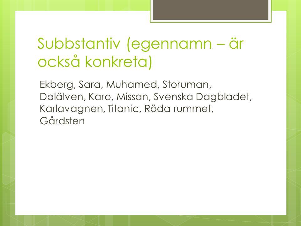 Subbstantiv (egennamn – är också konkreta) Ekberg, Sara, Muhamed, Storuman, Dalälven, Karo, Missan, Svenska Dagbladet, Karlavagnen, Titanic, Röda rumm