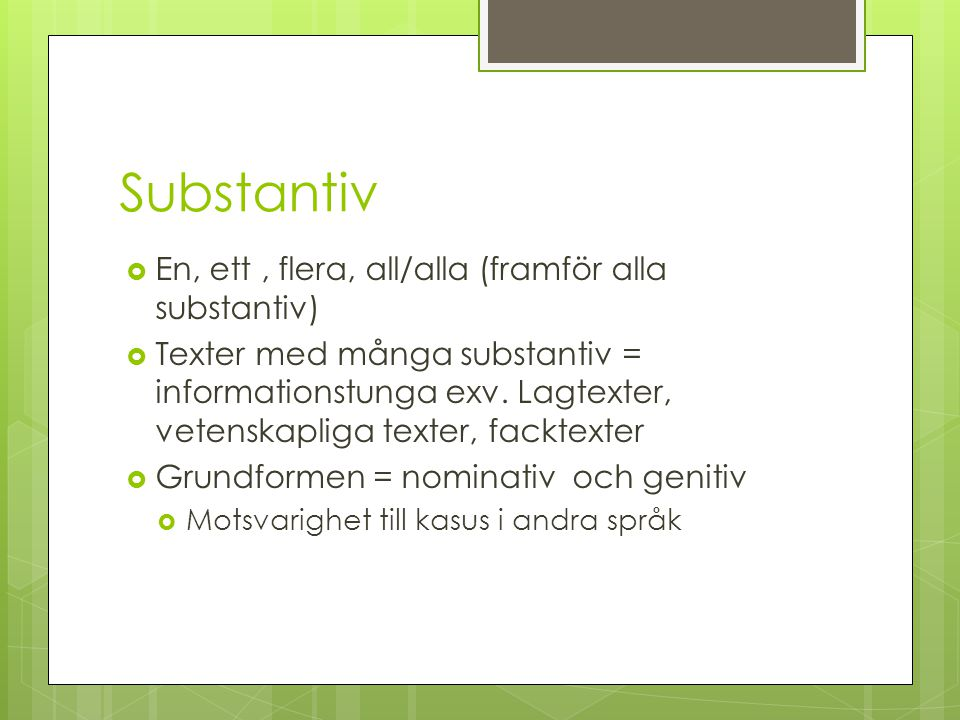 Substantiv  En, ett, flera, all/alla (framför alla substantiv)  Texter med många substantiv = informationstunga exv. Lagtexter, vetenskapliga texter