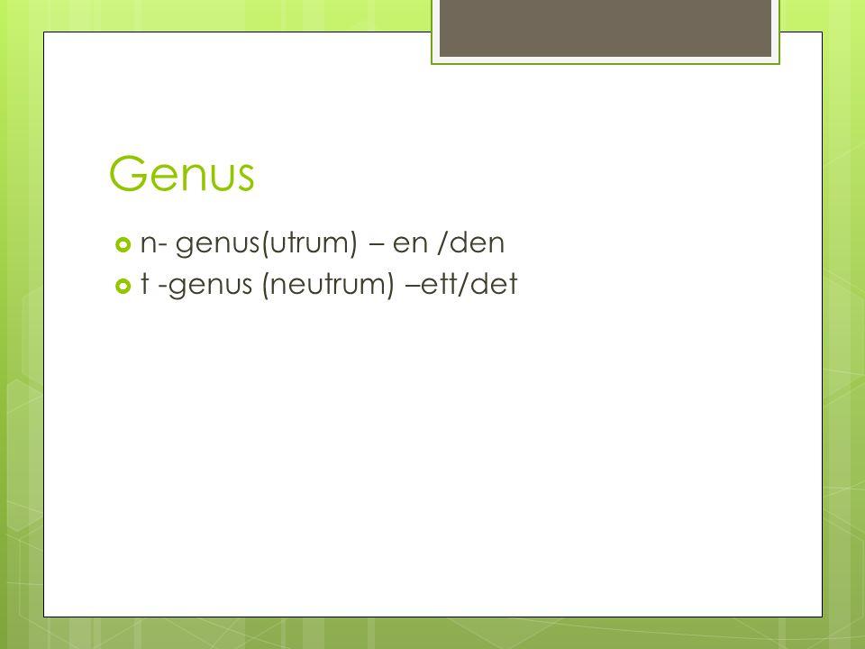 Genus  n- genus(utrum) – en /den  t -genus (neutrum) –ett/det