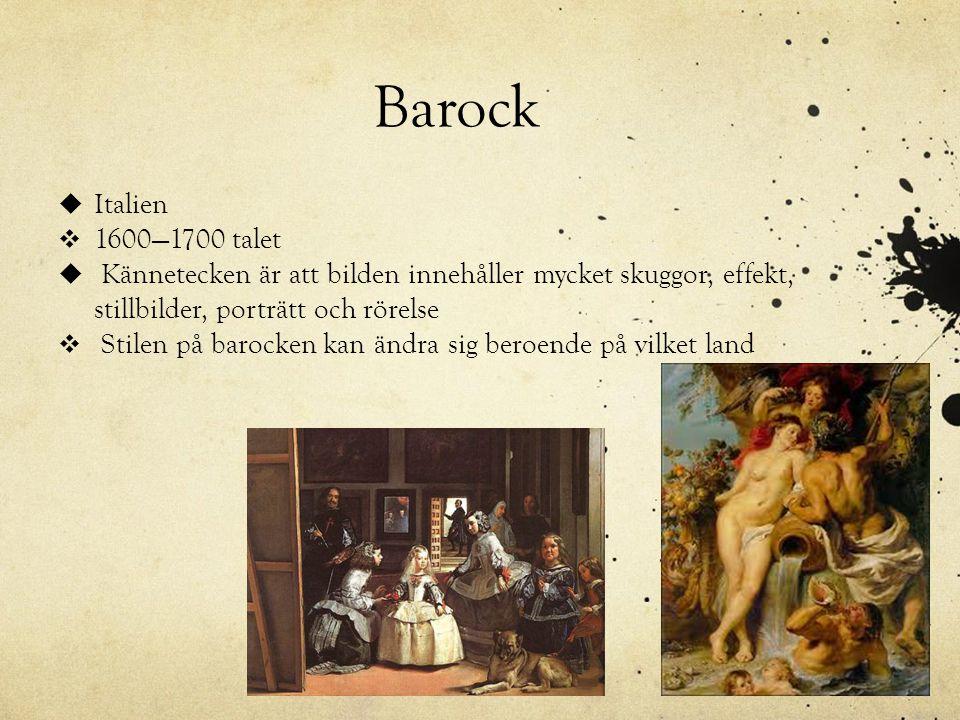 Barock  Italien  1600—1700 talet  Kännetecken är att bilden innehåller mycket skuggor, effekt, stillbilder, porträtt och rörelse  Stilen på barock