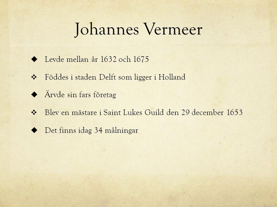 Johannes Vermeer  Levde mellan år 1632 och 1675  Föddes i staden Delft som ligger i Holland  Ärvde sin fars företag  Blev en mästare i Saint Lukes Guild den 29 december 1653  Det finns idag 34 målningar