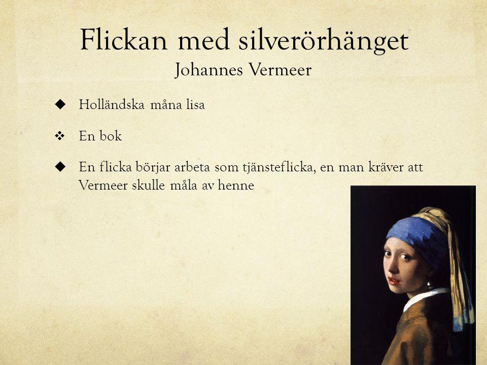 Flickan med silverörhänget Johannes Vermeer  Holländska måna lisa  En bok  En flicka börjar arbeta som tjänsteflicka, en man kräver att Vermeer skulle måla av henne