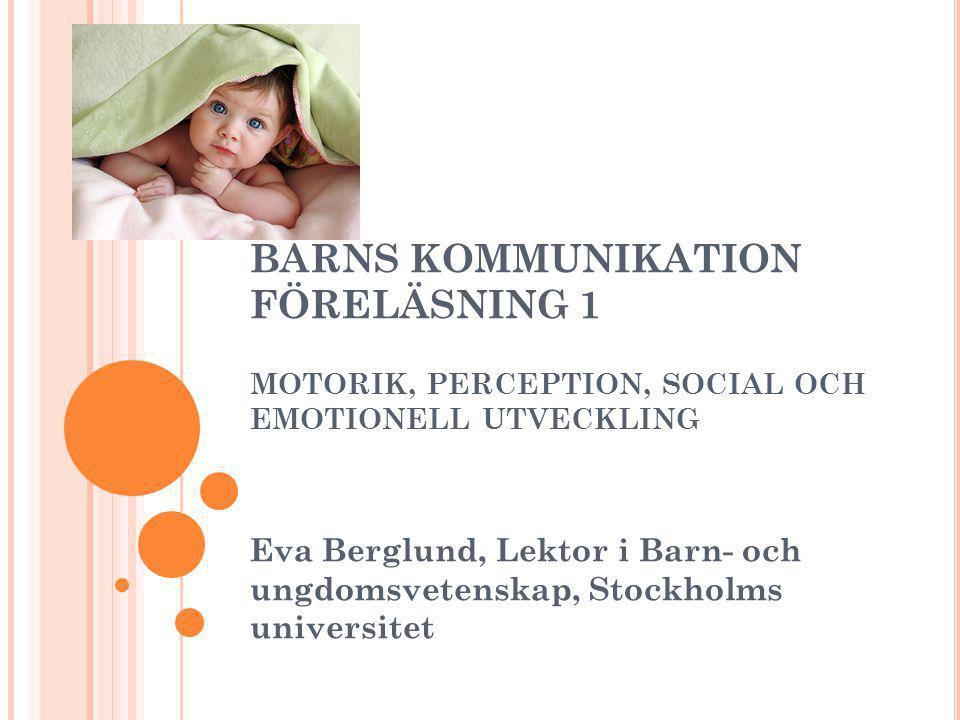 BARNS KOMMUNIKATION FÖRELÄSNING 1 MOTORIK, PERCEPTION, SOCIAL OCH EMOTIONELL UTVECKLING Eva Berglund, Lektor i Barn- och ungdomsvetenskap, Stockholms