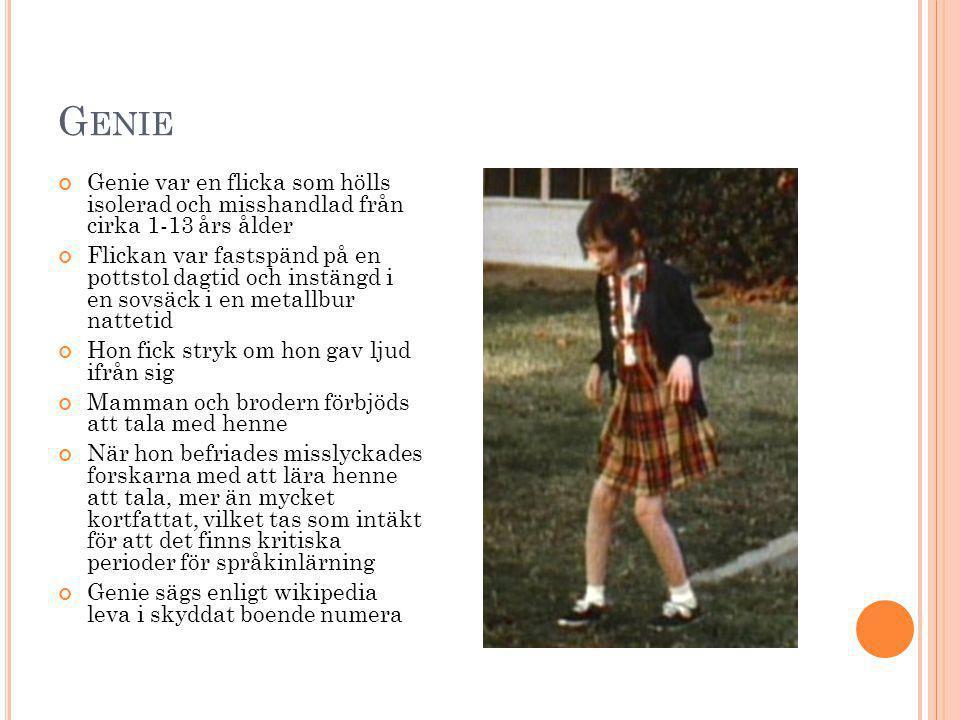 G ENIE Genie var en flicka som hölls isolerad och misshandlad från cirka 1-13 års ålder Flickan var fastspänd på en pottstol dagtid och instängd i en