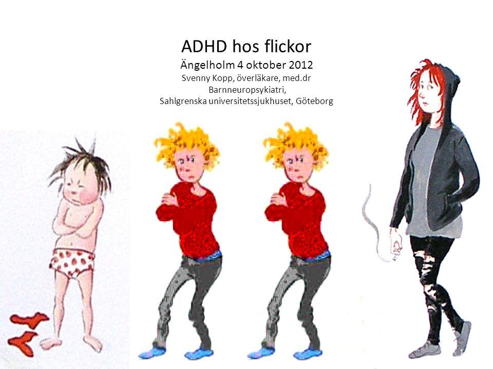ADHD hos flickor Ängelholm 4 oktober 2012 Svenny Kopp, överläkare, med.dr Barnneuropsykiatri, Sahlgrenska universitetssjukhuset, Göteborg 1