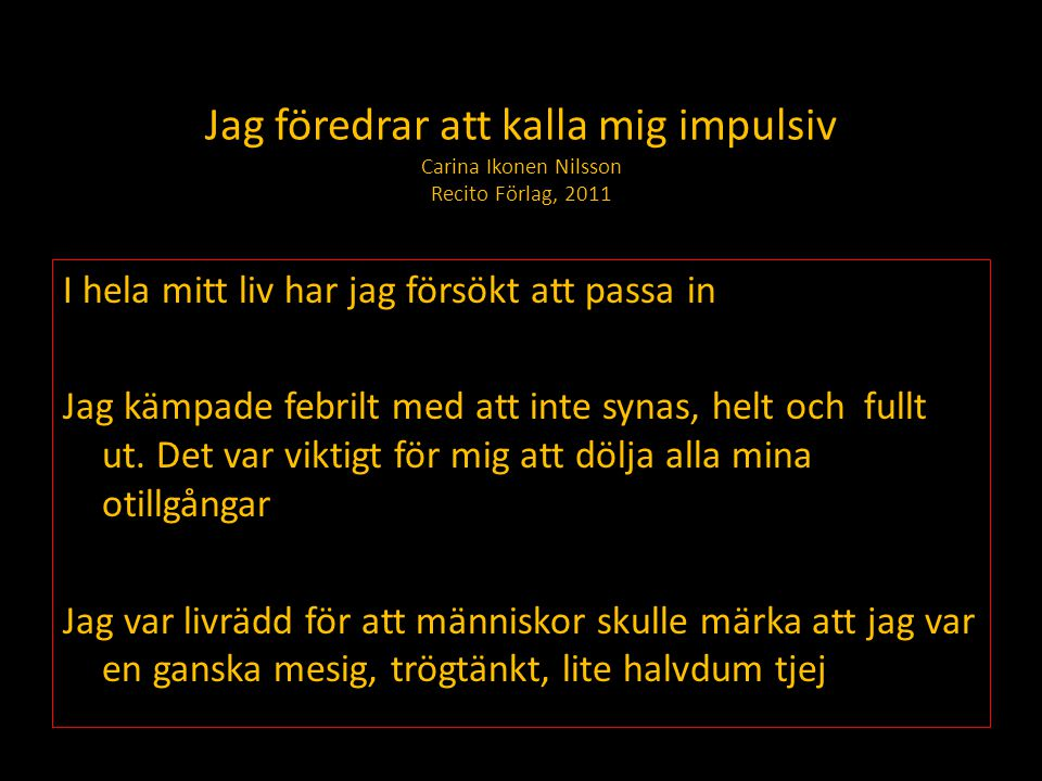 Jag föredrar att kalla mig impulsiv Carina Ikonen Nilsson Recito Förlag, 2011 I hela mitt liv har jag försökt att passa in Jag kämpade febrilt med att inte synas, helt och fullt ut.