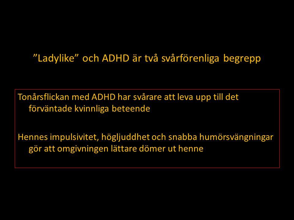 Ladylike och ADHD är två svårförenliga begrepp Tonårsflickan med ADHD har svårare att leva upp till det förväntade kvinnliga beteende Hennes impulsivitet, högljuddhet och snabba humörsvängningar gör att omgivningen lättare dömer ut henne