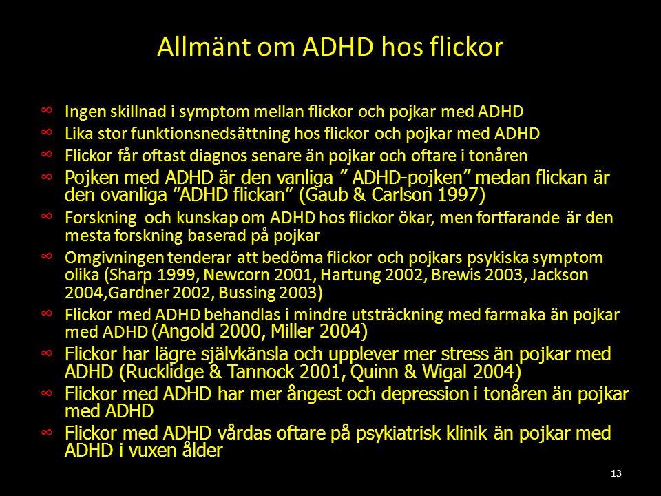 Allmänt om ADHD hos flickor ∞ Ingen skillnad i symptom mellan flickor och pojkar med ADHD ∞ Lika stor funktionsnedsättning hos flickor och pojkar med ADHD ∞ Flickor får oftast diagnos senare än pojkar och oftare i tonåren ∞ Pojken med ADHD är den vanliga ADHD-pojken medan flickan är den ovanliga ADHD flickan (Gaub & Carlson 1997) ∞ Forskning och kunskap om ADHD hos flickor ökar, men fortfarande är den mesta forskning baserad på pojkar ∞ Omgivningen tenderar att bedöma flickor och pojkars psykiska symptom olika (Sharp 1999, Newcorn 2001, Hartung 2002, Brewis 2003, Jackson 2004,Gardner 2002, Bussing 2003) ∞ Flickor med ADHD behandlas i mindre utsträckning med farmaka än pojkar med ADHD (Angold 2000, Miller 2004) ∞ Flickor har lägre självkänsla och upplever mer stress än pojkar med ADHD (Rucklidge & Tannock 2001, Quinn & Wigal 2004) ∞ Flickor med ADHD har mer ångest och depression i tonåren än pojkar med ADHD ∞ Flickor med ADHD vårdas oftare på psykiatrisk klinik än pojkar med ADHD i vuxen ålder 13