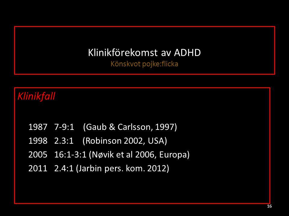 Klinikförekomst av ADHD Könskvot pojke:flicka Klinikfall ≈ 1987 7-9:1 (Gaub & Carlsson, 1997) ≈ 1998 2.3:1 (Robinson 2002, USA) ≈ 2005 16:1-3:1 (Nøvik et al 2006, Europa) ≈ 2011 2.4:1 (Jarbin pers.
