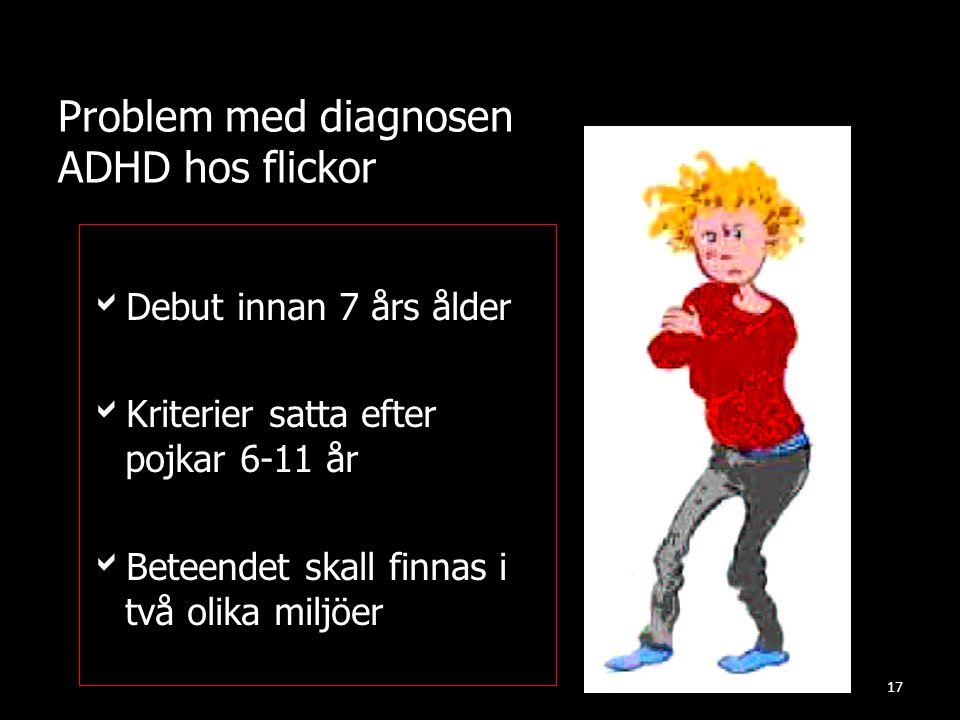 Problem med diagnosen ADHD hos flickor DDebut innan 7 års ålder KKriterier satta efter pojkar 6-11 år BBeteendet skall finnas i två olika miljöe