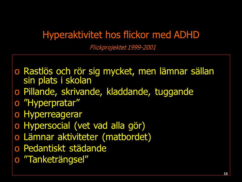 Hyperaktivitet hos flickor med ADHD Flickprojektet 1999-2001 oRastlös och rör sig mycket, men lämnar sällan sin plats i skolan oPillande, skrivande, kladdande, tuggande o Hyperpratar oHyperreagerar oHypersocial (vet vad alla gör) oLämnar aktiviteter (matbordet) oPedantiskt städande o Tanketrängsel 18