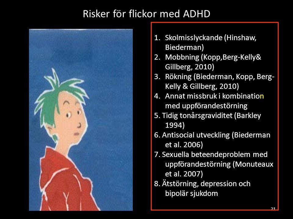 Risker för flickor med ADHD 21 1.Skolmisslyckande (Hinshaw, Biederman) 2.Mobbning (Kopp,Berg-Kelly& Gillberg, 2010) 3.Rökning (Biederman, Kopp, Berg- Kelly & Gillberg, 2010) 4.Annat missbruk i kombination med uppförandestörning 5.