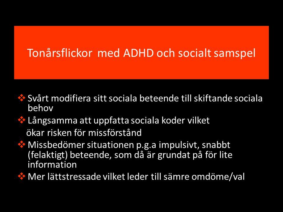 Tonårsflickor med ADHD och socialt samspel  Svårt modifiera sitt sociala beteende till skiftande sociala behov  Långsamma att uppfatta sociala koder