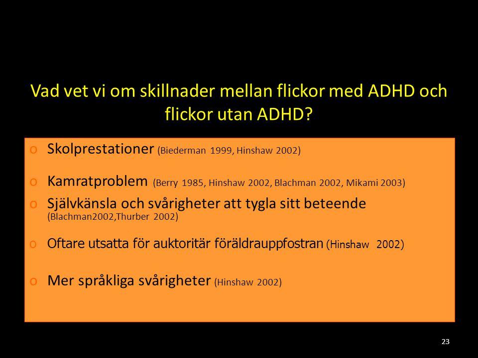 23 Vad vet vi om skillnader mellan flickor med ADHD och flickor utan ADHD? oSkolprestationer (Biederman 1999, Hinshaw 2002) oKamratproblem (Berry 1985
