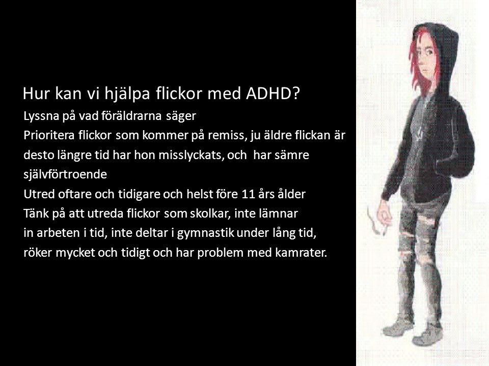 27 Hu Hur kan vi hjälpa flickor med ADHD? ◊Lyssna på vad föräldrarna säger ◊Prioritera flickor som kommer på remiss, ju äldre flickan är ◊desto längre