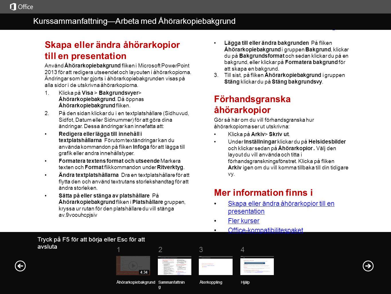 Hjälp Kurssammanfattnin g Kurssammanfattning—Arbeta med Åhörarkopiebakgrund 1234 4:34 Skapa eller ändra åhörarkopior till en presentation Använd Åhörarkopiebakgrund fliken i Microsoft PowerPoint 2013 för att redigera utseendet och layouten i åhörarkopiorna.