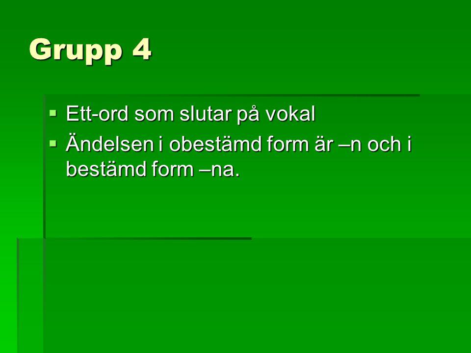 Grupp 4  Ett-ord som slutar på vokal  Ändelsen i obestämd form är –n och i bestämd form –na.