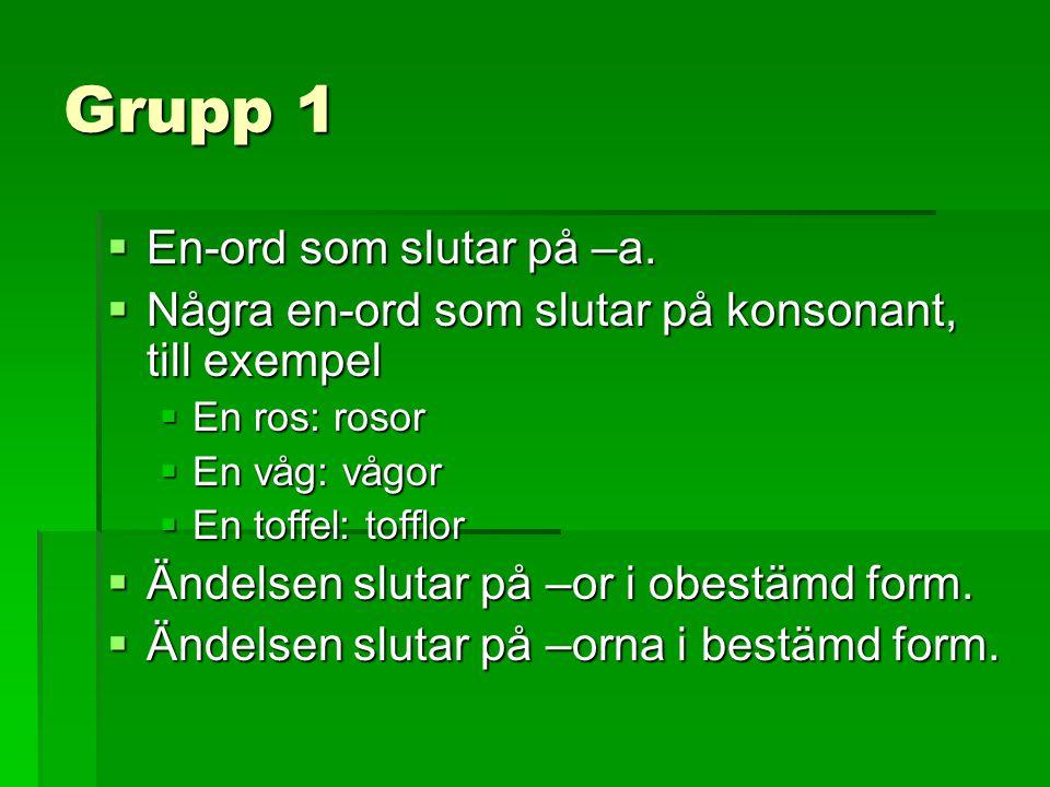 Grupp 1  En-ord som slutar på –a.  Några en-ord som slutar på konsonant, till exempel  En ros: rosor  En våg: vågor  En toffel: tofflor  Ändelse