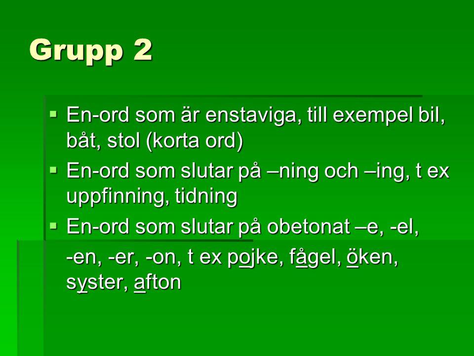Grupp 2  En-ord som är enstaviga, till exempel bil, båt, stol (korta ord)  En-ord som slutar på –ning och –ing, t ex uppfinning, tidning  En-ord so