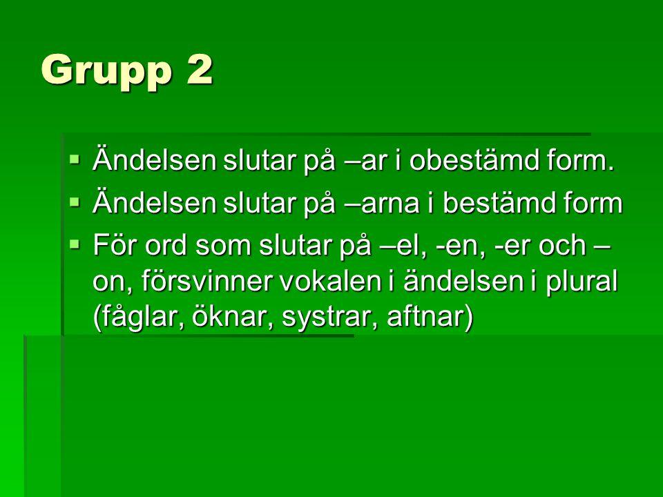 Grupp 2  Ändelsen slutar på –ar i obestämd form.  Ändelsen slutar på –arna i bestämd form  För ord som slutar på –el, -en, -er och – on, försvinner