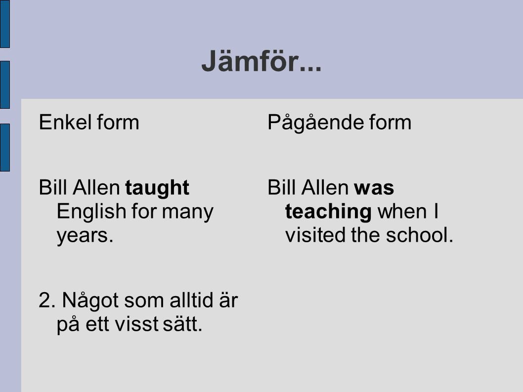 Jämför...Enkel form Bill Allen taught English for many years.