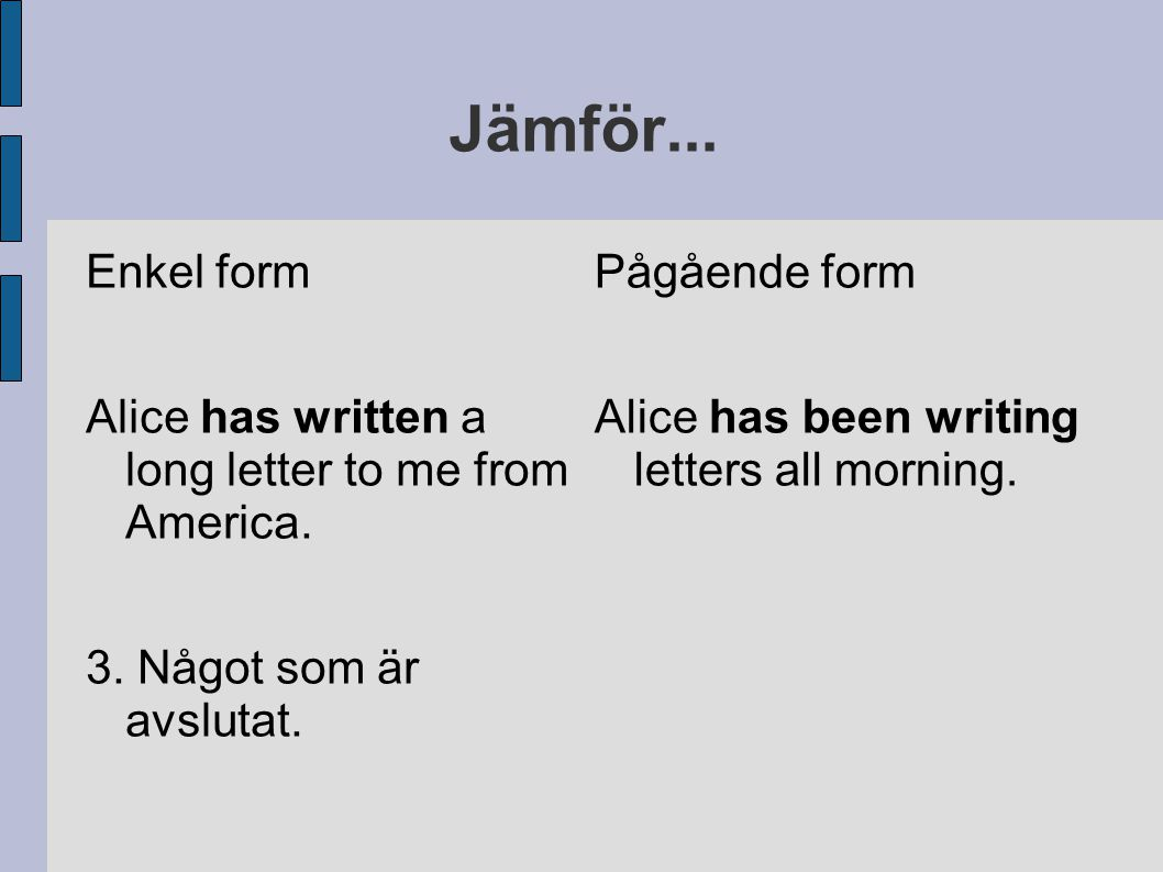 Jämför...Enkel form Alice has written a long letter to me from America.