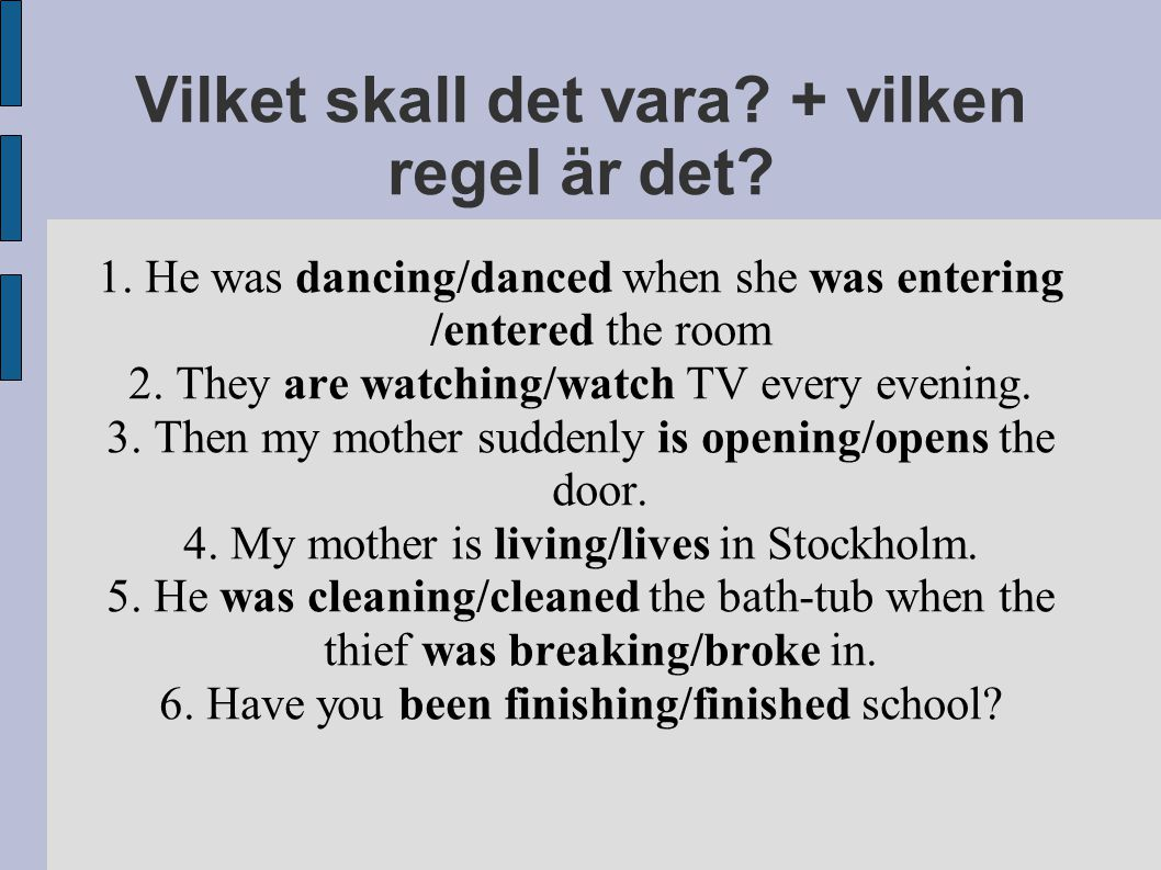 Vilket skall det vara? + vilken regel är det? 1. He was dancing/danced when she was entering /entered the room 2. They are watching/watch TV every eve