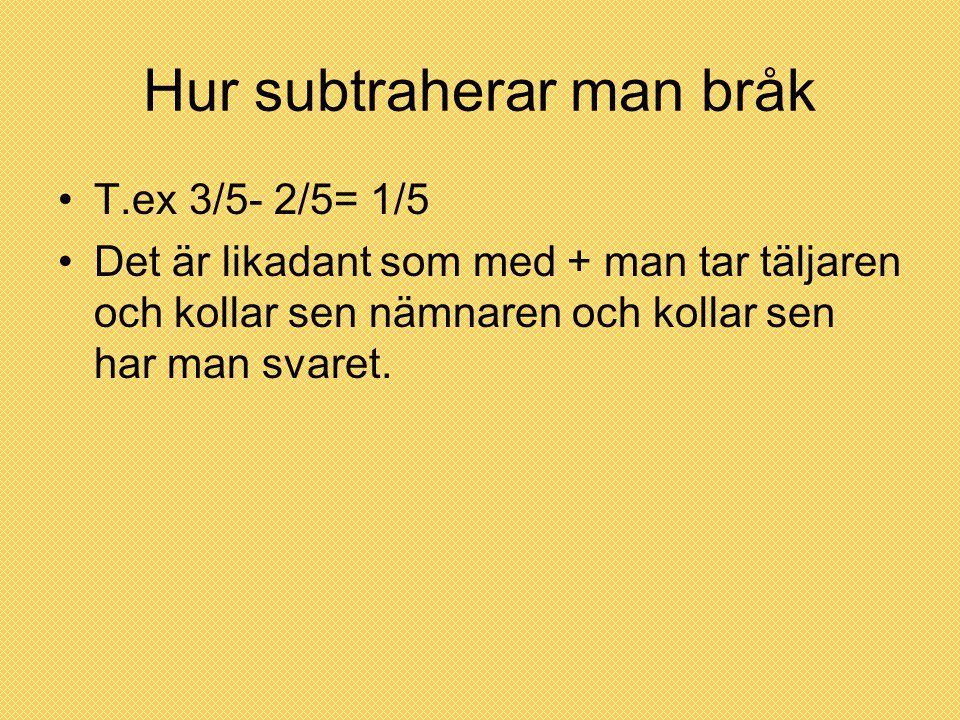 Hur subtraherar man bråk T.ex 3/5- 2/5= 1/5 Det är likadant som med + man tar täljaren och kollar sen nämnaren och kollar sen har man svaret.