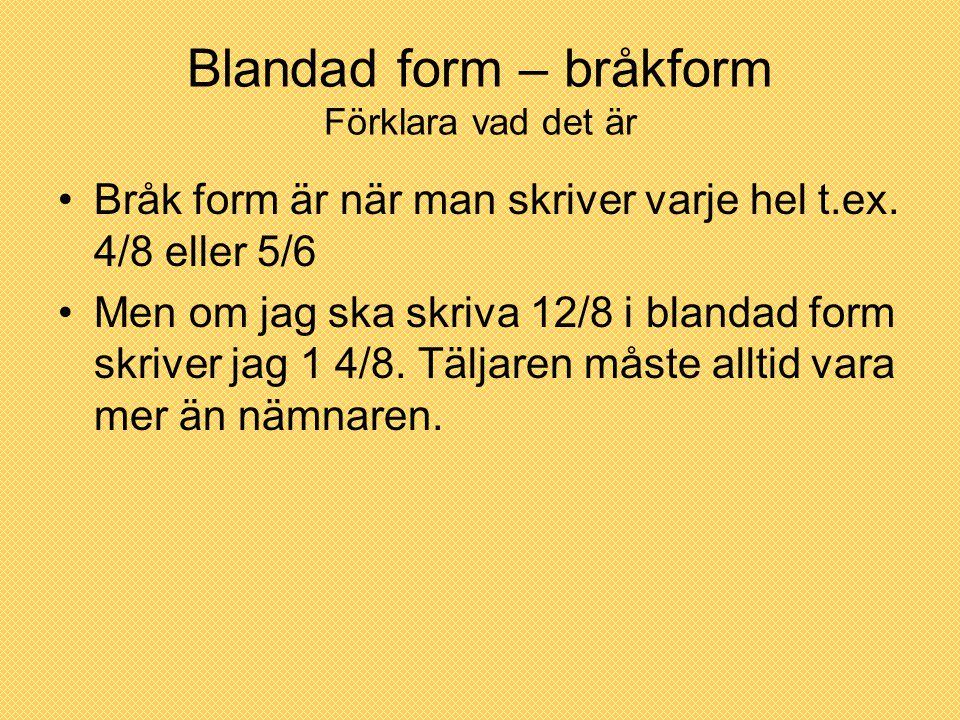 Blandad form – bråkform Förklara vad det är Bråk form är när man skriver varje hel t.ex. 4/8 eller 5/6 Men om jag ska skriva 12/8 i blandad form skriv