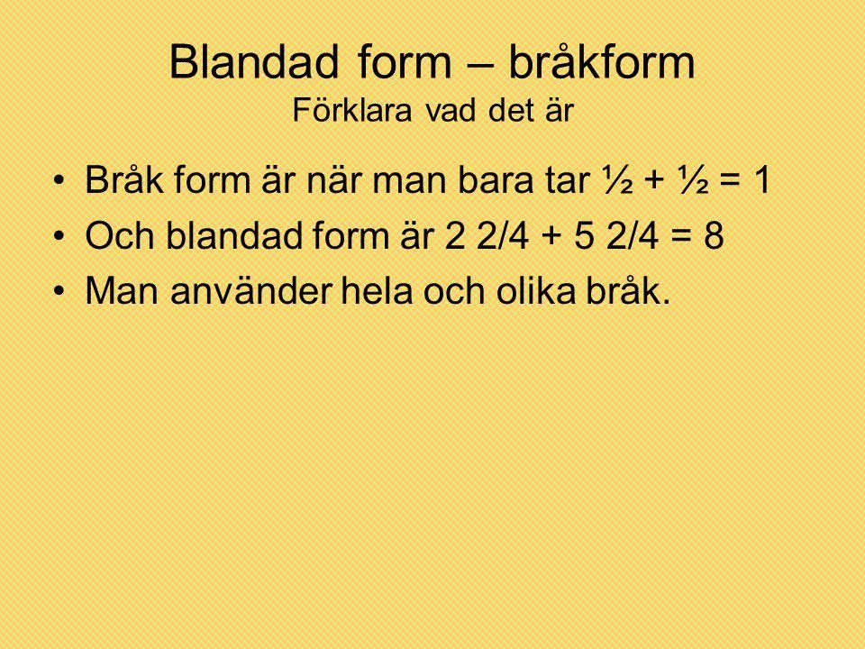 Blandad form – bråkform Förklara vad det är Bråk form är när man bara tar ½ + ½ = 1 Och blandad form är 2 2/4 + 5 2/4 = 8 Man använder hela och olika