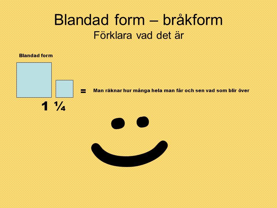 Blandad form – bråkform Förklara vad det är Blandad form 1 ¼ = Man räknar hur många hela man får och sen vad som blir över :)