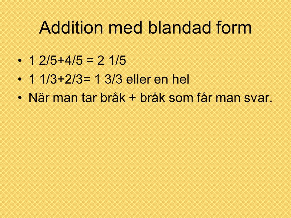 Addition med blandad form 1 2/5+4/5 = 2 1/5 1 1/3+2/3= 1 3/3 eller en hel När man tar bråk + bråk som får man svar.