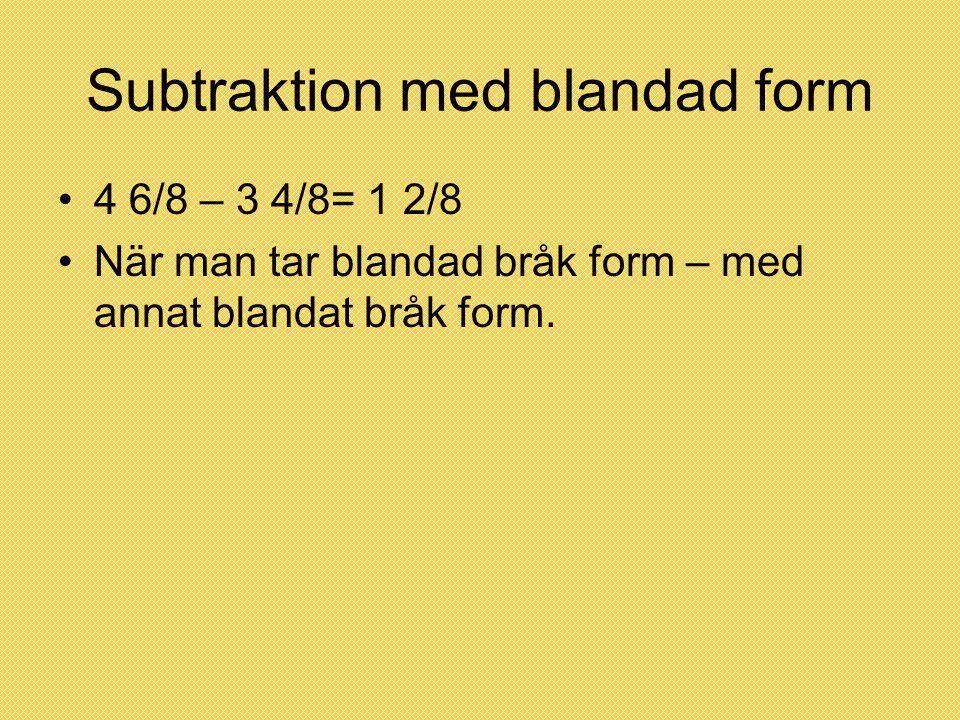 Subtraktion med blandad form 4 6/8 – 3 4/8= 1 2/8 När man tar blandad bråk form – med annat blandat bråk form.