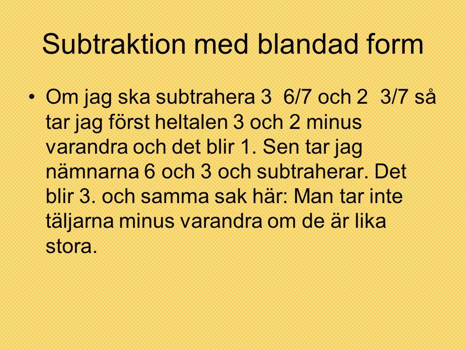 Subtraktion med blandad form Om jag ska subtrahera 3 6/7 och 2 3/7 så tar jag först heltalen 3 och 2 minus varandra och det blir 1. Sen tar jag nämnar