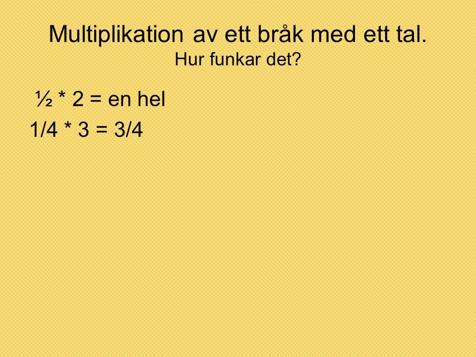 Multiplikation av ett bråk med ett tal. Hur funkar det? ½ * 2 = en hel 1/4 * 3 = 3/4