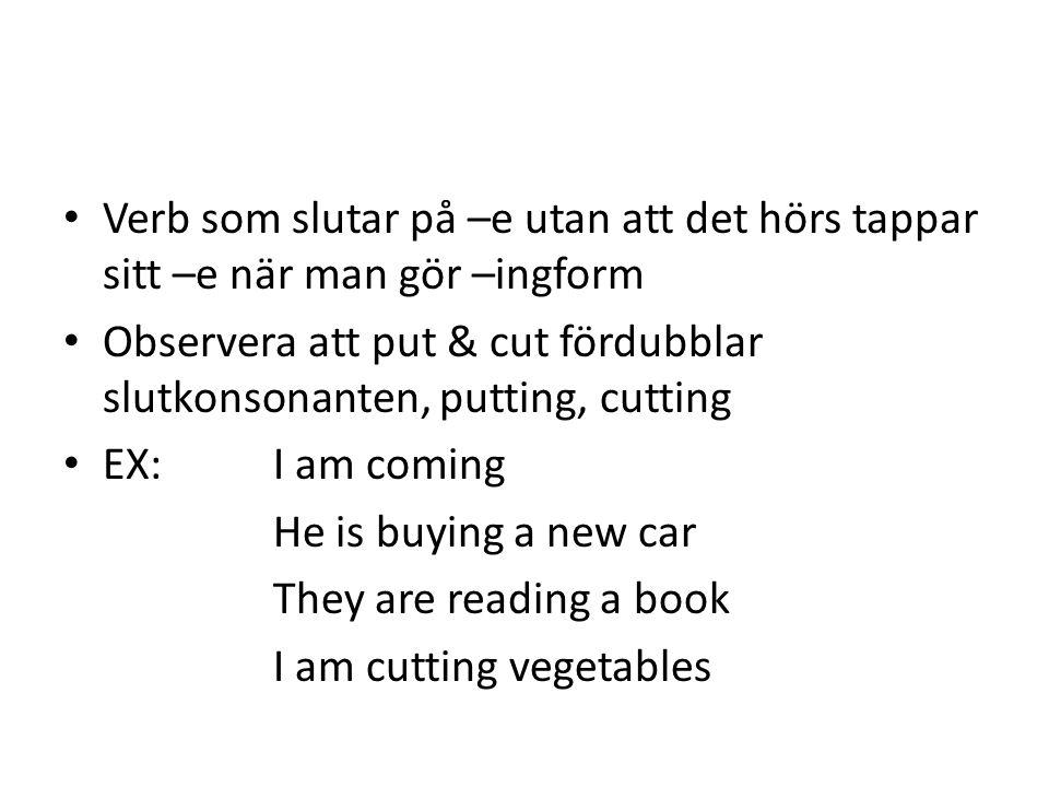 Verb som slutar på –e utan att det hörs tappar sitt –e när man gör –ingform Observera att put & cut fördubblar slutkonsonanten, putting, cutting EX: I