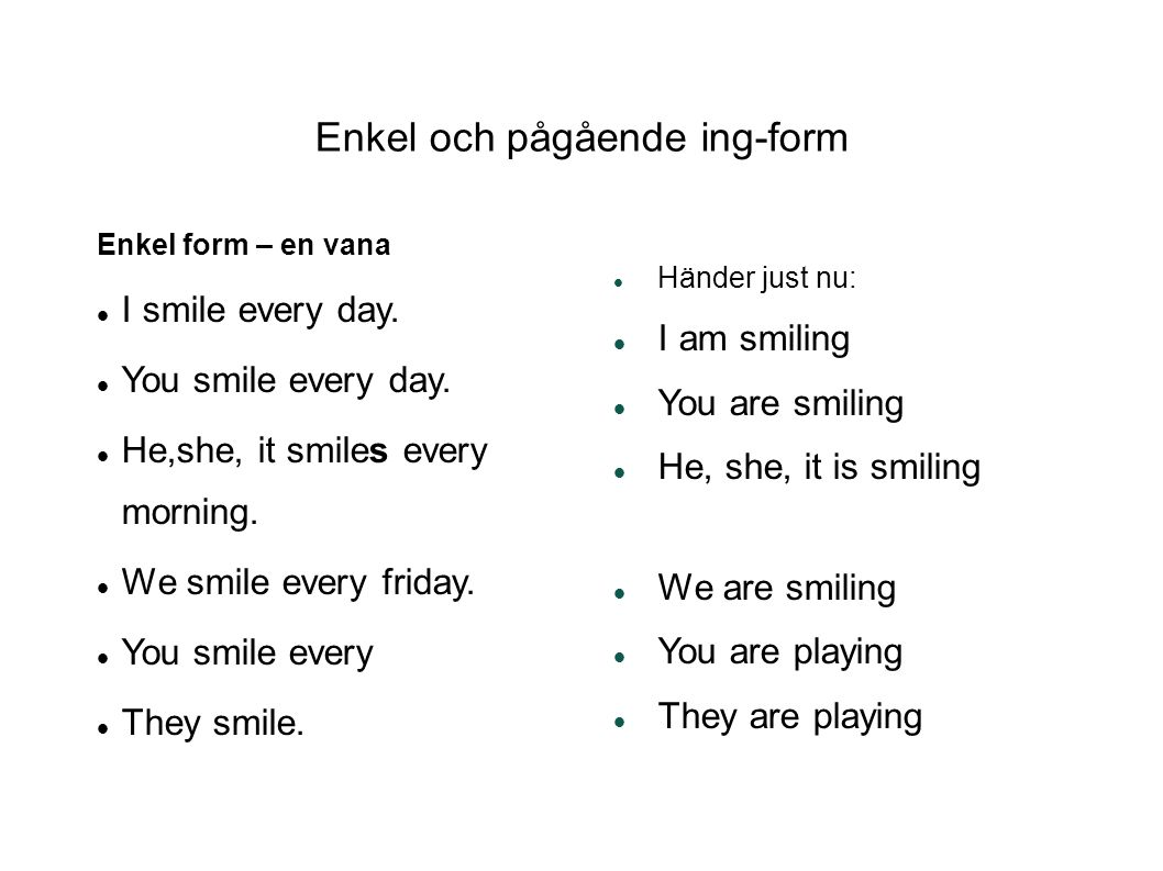 Enkel och pågående ing-form Enkel form – en vana I smile every day. You smile every day. He,she, it smiles every morning. We smile every friday. You s