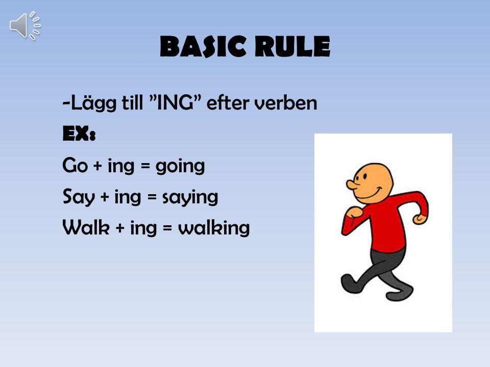 BASIC RULE -Lägg till ING efter verben EX: Go + ing = going Say + ing = saying Walk + ing = walking