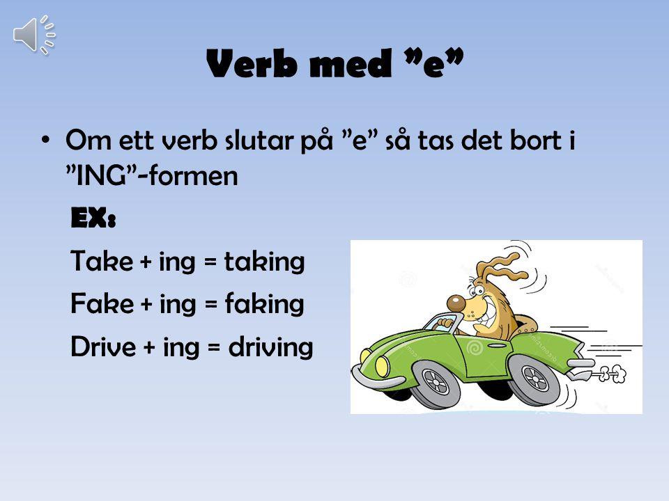 Verb med e Om ett verb slutar på e så tas det bort i ING -formen EX: Take + ing = taking Fake + ing = faking Drive + ing = driving