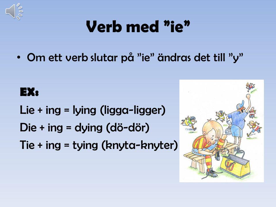 Verb med ie Om ett verb slutar på ie ändras det till y EX: Lie + ing = lying (ligga-ligger) Die + ing = dying (dö-dör) Tie + ing = tying (knyta-knyter)
